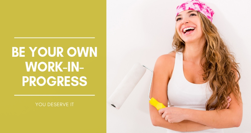YOU DESERVE IT – BE YOUR OWN WORK-IN-PROGRESS