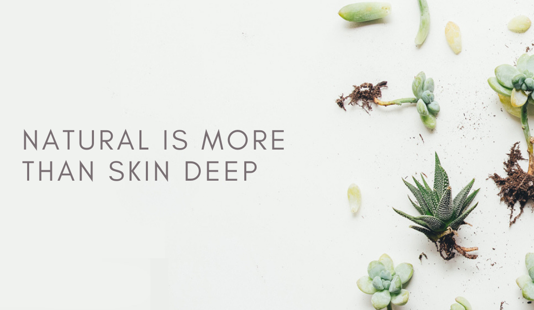 Natural is more than skin deep